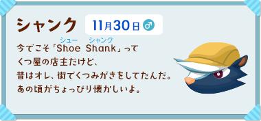 シャンク 11月30日 今でこそ「Shoe Shank(シュー シャンク)」ってくつ屋の店主だけど、昔はオレ、街でくつみがきをしてたんだ。あの頃がちょっぴり懐かしいよ。