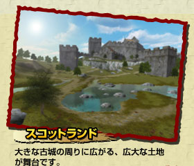スコットランド:大きな古城の周りに広がる、広大な土地が舞台です。